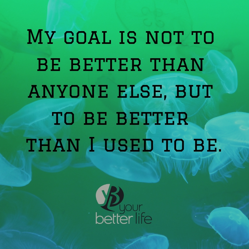 My goal is not to be better than anyone else, but to be better than I used to be..jpg