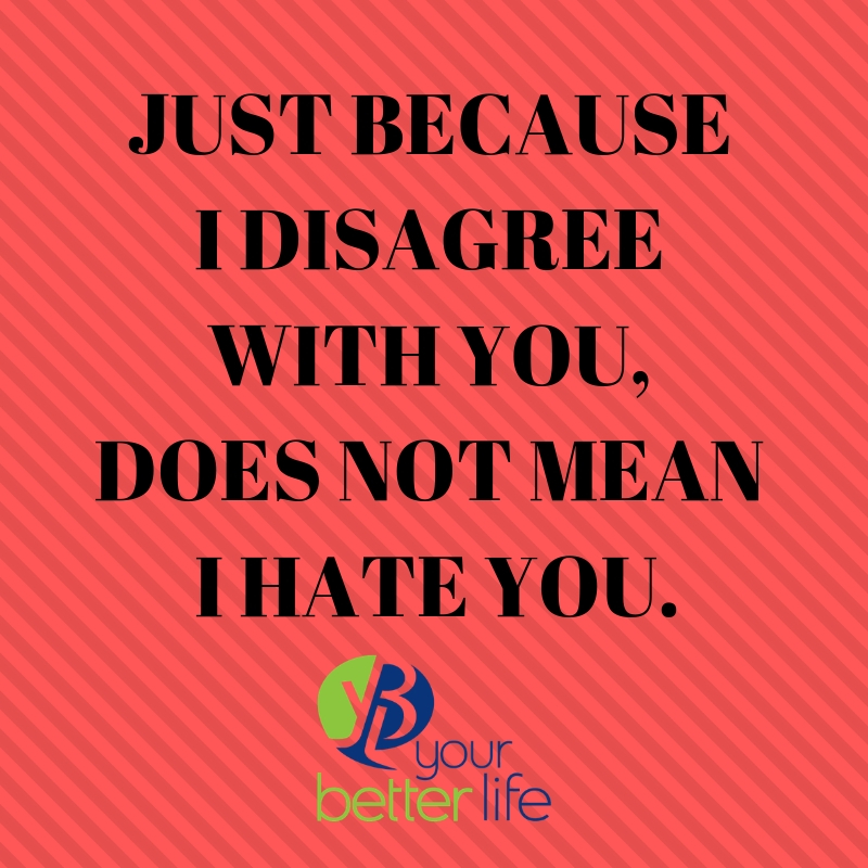 JUST BECAUSE I DISAGREE WITH YOU, DOES NOT MEAN I HATE YOU..jpg