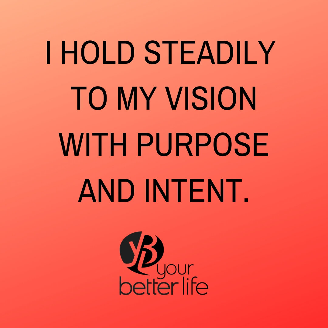 I hold steadily to my vision with purpose and intent..jpg