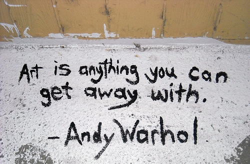 One of my favourite quotes by Andy Warhol: 'Art is anything you can get away with'.