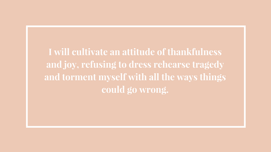 I will cultivate an attitude of thankfulness and joy, refusing to dress rehearse tragedy and torment myself with all the ways things could go wrong..png