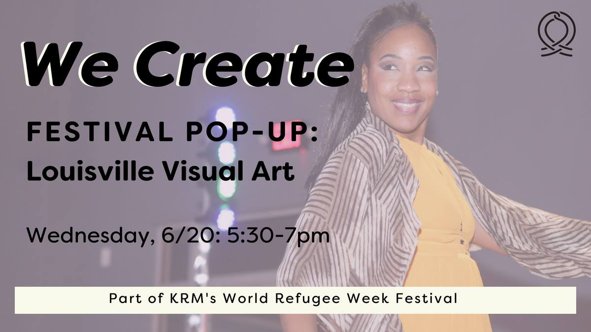 Stop by  Louisville Visual Art  for a  Kentucky Refugee Ministries  pop-up event honoring local and international art across our city! This event is part of the We Create World Refugee Week Festival.  FESTIVAL: The  We Create: World Refugee Week Festival  is hosted by KRM as a culmination of an arts program called, 'We Create: Artists and Refugees Celebrate Making Louisville Home.' Each year, World Refugee Day is recognized internationally on June 20.  ARTISTS: Over 20 local artists will showcase their work at events throughout the week. Their work is inspired by refugee stories from KRM. Other artists include KRM alum and KRM Live performers. Stay tuned for a list of artists at each pop-up showcase.  ENTRY: All of the pop-up events are ticketless and open to the public. No RSVP is needed. Donations are welcome.  Visit us online for full event details:  https://kyrm.org/we-create-world-refugee-week-festival-2018/   Wondering what to expect? Check out these videos from KRM Live events over the past year:  https://kyrm.org/krm-live-willow-park-videos/   https://kyrm.org/video-krm-live-builds-relationships/   The We Create program is possible through funding partnerships with Imagine Greater Louisville 2020, part of  Fund for the Arts , and the Louisville Metro Government External Agency Fund.