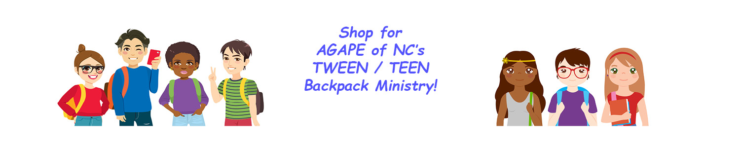 """Supporting Tweens & Teens with AGAPE!   The gifts YOU give  from this Wish List  are items needed to fill """"First Night"""" Backpacks that AGAPE of NC provides to Tweens & Teens entering into Foster Care. Your gift will go directly to our Backpack Ministry to provide Youth (10-20 years old) with age-appropriate comfort items needed during difficult times of transition. Thank you for sharing HIS AGAPE Love with these older Kids!"""