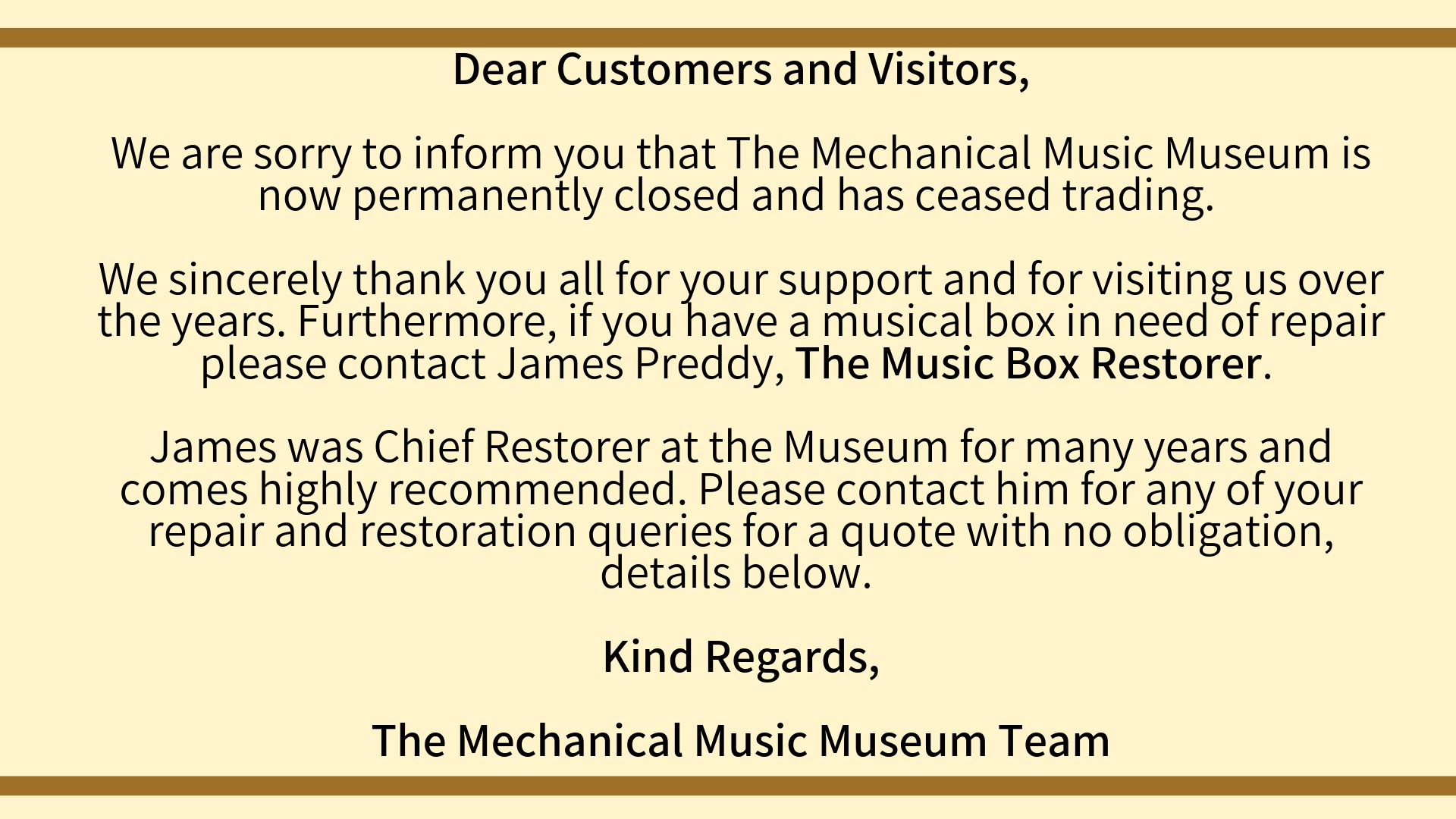 Dear Customers and Visitors, We are sorry to inform you that The Mechanical Music Museum is now permanently closed and has ceased trading. We sincerely thank you all for your support and for visiting us over the year-5.png