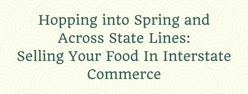 Hopping into Spring and Across State Lines_ Selling Your Food In Interstate Commerce.png
