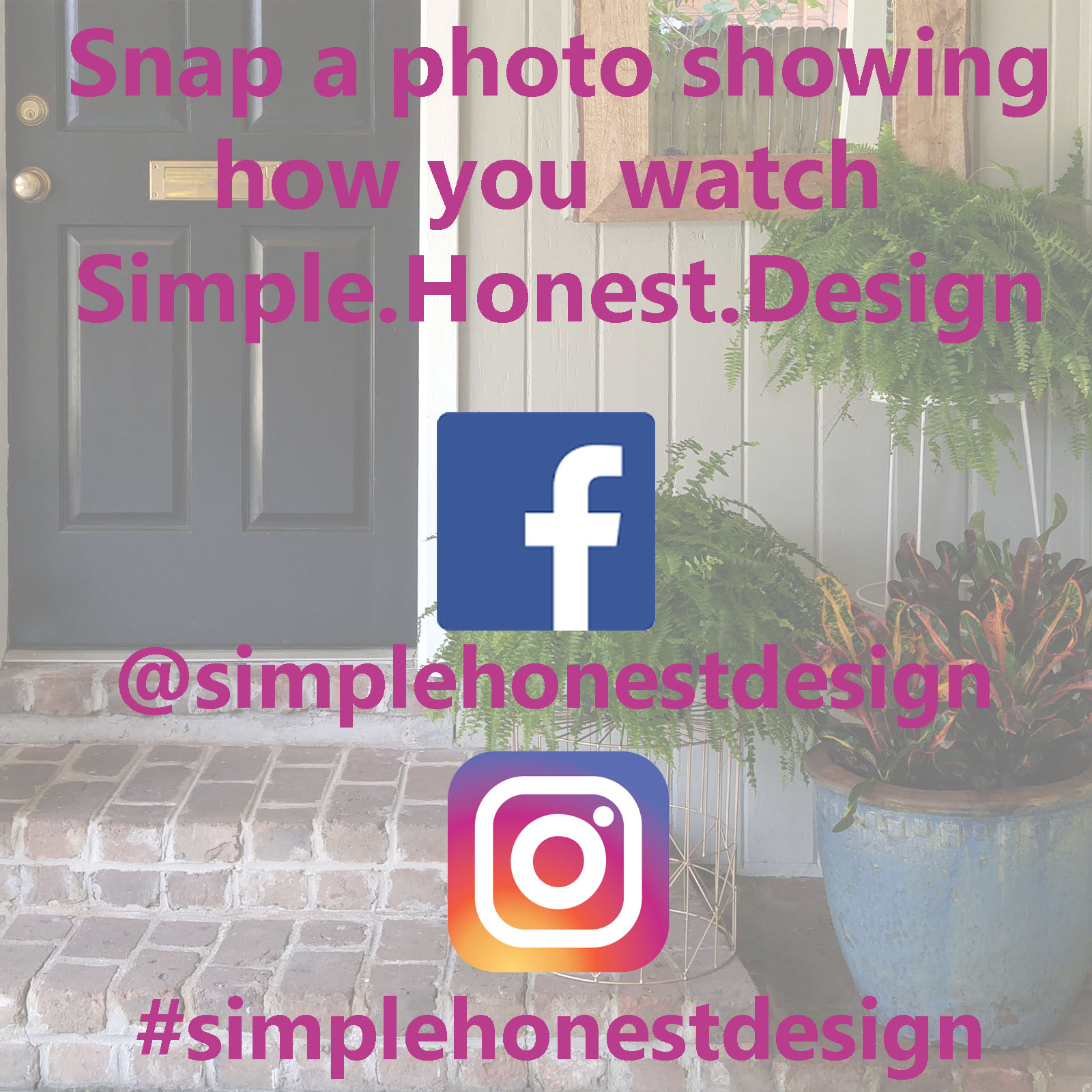 Take a photo of how you enjoy your Simple.Honest.Design. ( I, for one, sit in my smoking jacket in a room built from mahogany walls while I sit in front of a fire. Or in my car waiting for kids at carpool. Same thing right?) Then, post it to Facebook using the tag @simplehonestdesign or to Instagram using the tag #simplehonestdesign.    If you don't do social media you can email it to me and I'll post it for you.