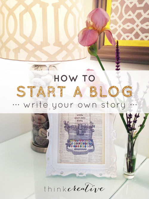 How to Start a Blog: Write Your Own Story     Think Creative