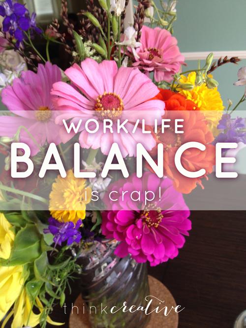 Work/Life Balance is Crap!     Think Creative
