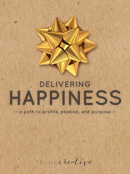 Delivering Happiness: A Path to Profits, Passion, and Purpose     Think Creative