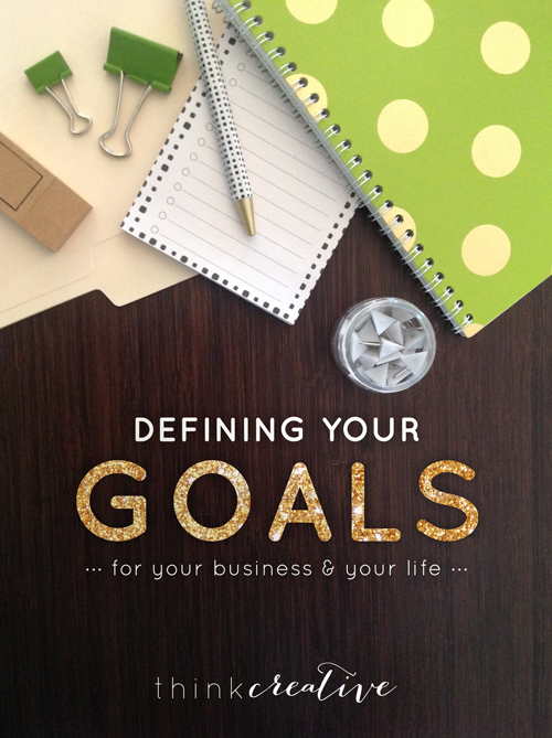 Defining Your Goals: For Your Business & Your Life     Think Creative