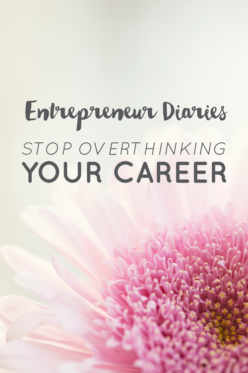 Entrepreneur Diaries: Stop Overthinking Your Career  |  Think Creative