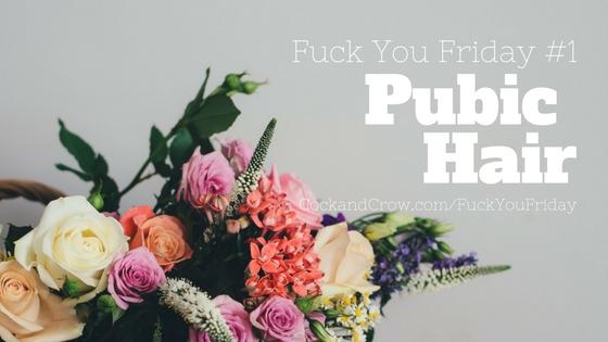 Fuck You Friday: Episode #1 - Pubic Hair
