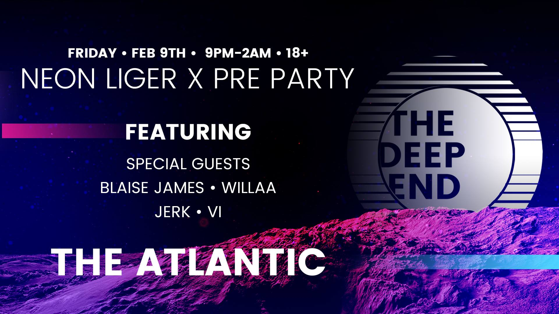 Friday, February 9th NEON LIGER X Pre Party The Deep End  Featuring:  Special guests  Blaise James Willaa JeRK Vi   The Atlantic with reinforced production in partnership with  Gator Sound and Lighting .  18+ $5