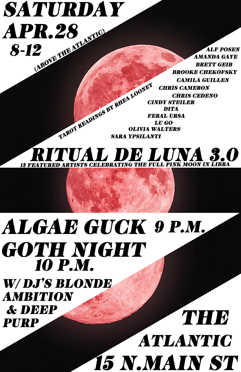 ++group art show to celebrate the full pink moon in Libra++ ++featuring dark art inspired by the occult/witchery/feminism++ ++above the Atlantic++  featured artists: ALF POSEN AMANDA GAYE ANGIE ANZAI BRETT GEIB BROOKE CHEKOFSKY CAMILA GUILLEN CHRIS CAMERON CHRIS CEDEÑO CINDY STEILER DITA FERAL URSA KATIE BOURDEAUX LUGO OLIVIA WALTERS   TAROT READINGS: RHEA LOONEY  8-12 PM ABOVE THE ATLANTIC 10-2AM GOTH NIGHT DOWNSTAIRS   {ALGAE GUCK DOWNSTAIRS @ 9} {GOTH NIGHT DOWNSTAIRS @ 10 W/ DJS BLONDE AMBITION & DEEP PURP}