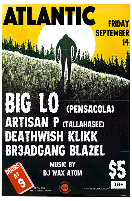 HIP HOP SHOW @ The Atlantic!  BIG LO- Back in Gainesville! On tour from Pensacola with his new Album The Illegalist  http://www.biglohiphop.com/   ARTISAN P- Underground hip hop from Tallahassee by way of Miami featuring Steven Gray on some beats  https://soundcloud.com/artisan-p   DEATHWISH KILKK (Dante x Masson)- Local Shredders but don't call them Oroku Saki  https://www.youtube.com/watch?v=43WEja0wWw8   BR3ADGANG BLAZEL - Real Life Situations outta Gainesville  https://soundcloud.com/br3adgangblazel   with DJ WAX ATOM playing tunes all night  Doors @ 9  $5