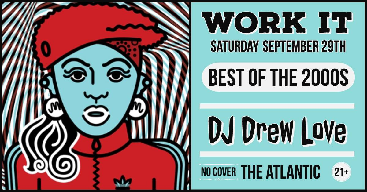 WORK IT - Best of the 2000's (All Genres & Requests!) w/ DJ Drew Love  The Atlantic Saturday September 29th 10PM | No Cover | 21+