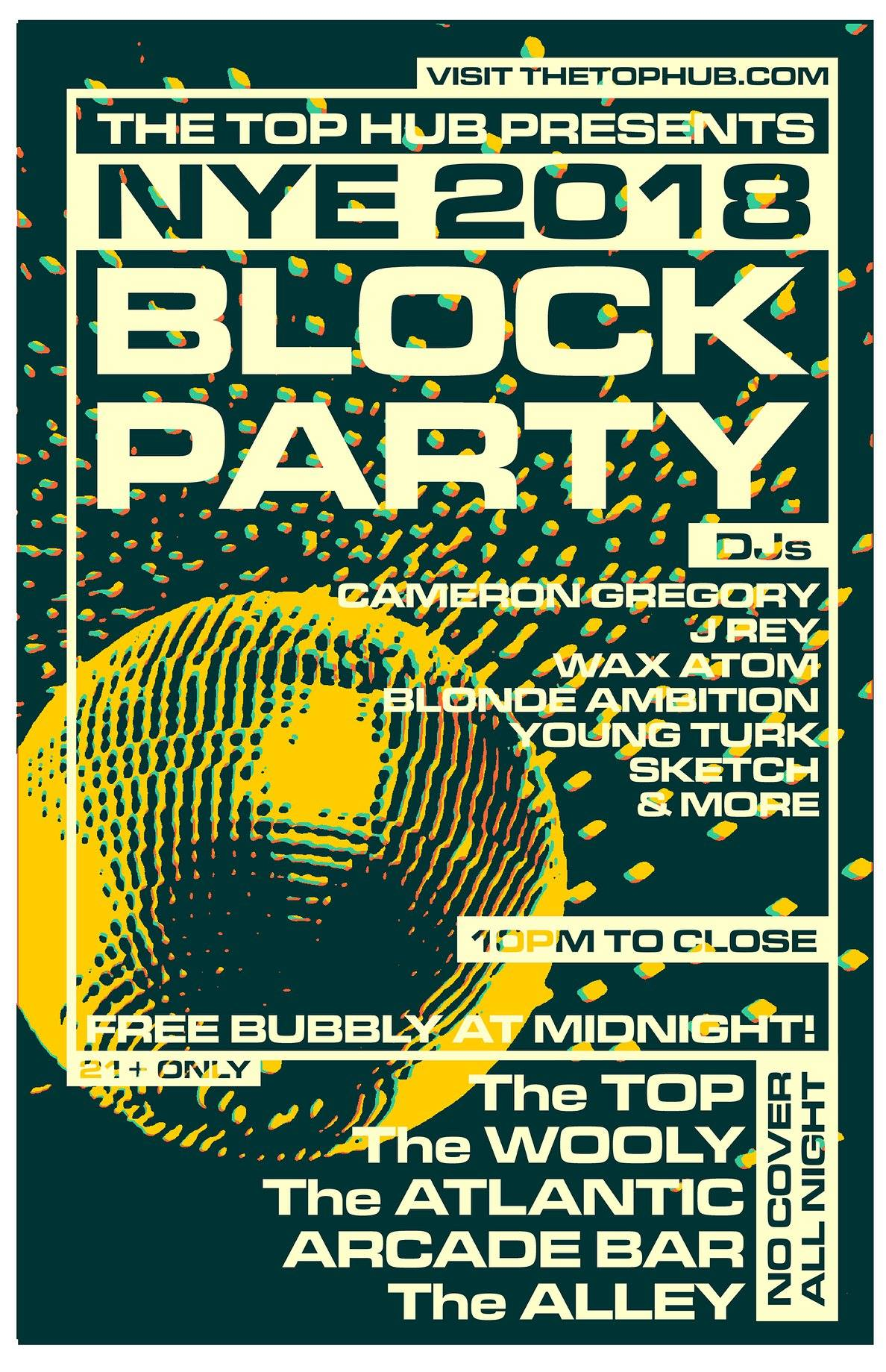 The Top Hub Presents:   🍾 ⚡️🍾⚡️🍾 ⚡️🍾   2018 NYE Block Party  Join us for an all out takeover of North Main Street on New Years Eve.   DJ's spinning at five different locations from 10pm - close: Choose your own adventure!!!  Arcade Bar (3rd Floor) - Young Turk (Hip-Hop/Top40)  The Atlantic - DJ's Wax Atom & Blonde Ambition (80's, Punk, Motown)  The Wooly - DJ's Cameron Gregory & J Rey (70's Disco)  The Alley - DJ Sketch (House/Techno)  the TOP (back patio) - DJ TBA  🍾 ⚡️🍾⚡️🍾 ⚡️🍾   Free bubbly at midnight!  No cover, 21+ only  Spread the word!