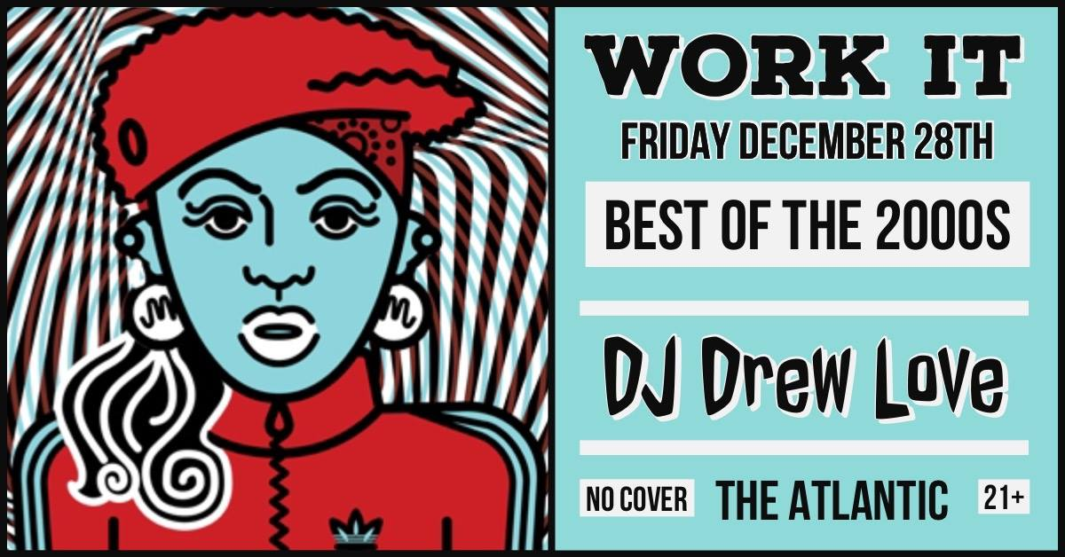 WORK IT | Best of the 2000's (All Genres & Requests!) w/ DJ Drew Love  The Atlantic | Friday, December 28th 10PM | No Cover | 21+