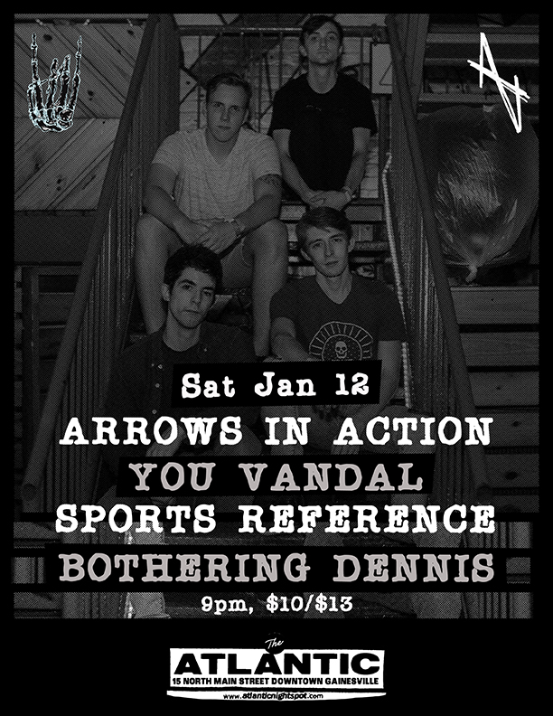 Saturday, January 12th The Atlantic Presents:   Arrows In Action   You Vandal   Bothering Dennis   Sports Reference   Doors open at 9pm, Show starts at 9:30!  $10 (21+) $3 charge for under 21  The Atlantic 15 North Main Street Gainesville FL 32601