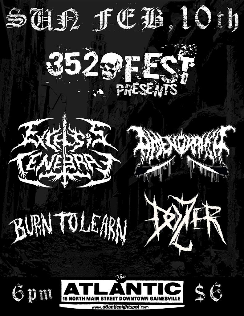 Sunday, Feb 10th 352 FEST Proudly Presents:   Excelsis Tenebrae - Brutal Technical Death Metal from Buenos Aires, Argentina here on their Eternity Denied East Coast US Tour.  https://excelsistenebrae.bandcamp.com/releases    Amenorrhea - Female Fronted Death Metal from Miami on tour with Excelsis Tenebrae. Nuivis is one of the best people I've met in Miami, you will all love her, i assure you.  https://amenorrheadeathmetal.bandcamp.com/releases    Burn To Learn - Orlando Grindcore goons bringing us that magic  https://burntolearn.bandcamp.com/    Dozier - Gainesville Death Metal featuring two of my bandmates in which i am currently in two different bands with. GNV is really incestuous.  https://dozier666.bandcamp.com/releases   Doors at 6pm, Bands on at 7pm sharp! (Show will run from 7-10pm)  $6 (21+ only)  The Atlantic: 15 N Main Street, Downtown Gainesville
