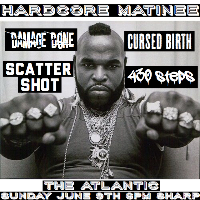 Sunday, June 9 The Atlantic Presents: Sunday Hardcore Matinee Show w/  Damage Done   Cursed Birth   430 Steps   Scatter Shot  Doors at 6pm / $6 (+$2 -21)  After the show, stick around for  Sunday Karaoke + Happy Hour All Night!