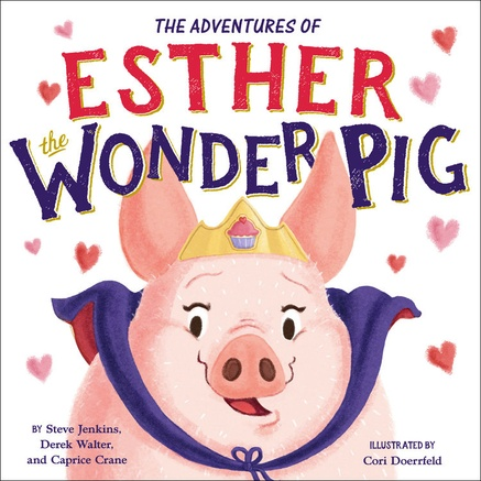 THE ADVENTURES OF ESTHER THE WONDER PIG  by Steve Jenkins, Derek Walter, Caprice Crane and illus. by Cori Doerrfeld  On Sale March 6, 2018 | Ages 4-8  HC: 9780316554763 | $17.99