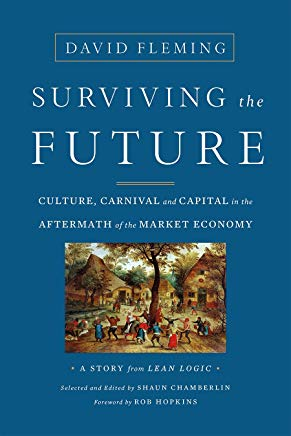 Surviving the Future: Culture, Carnival and Capital in the Aftermath of the Market Economy    by David Fleming,  Shaun Chamberlin