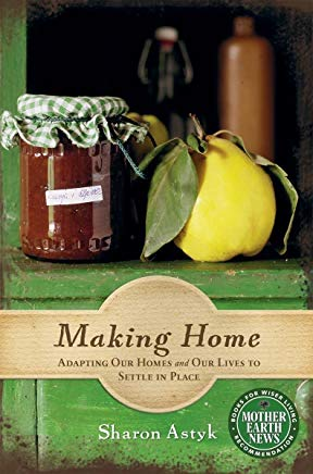Making Home: Adapting Our Homes and Our Lives to Settle in Place (Mother Earth News Books for Wiser Living)    by  Sharon Astyk