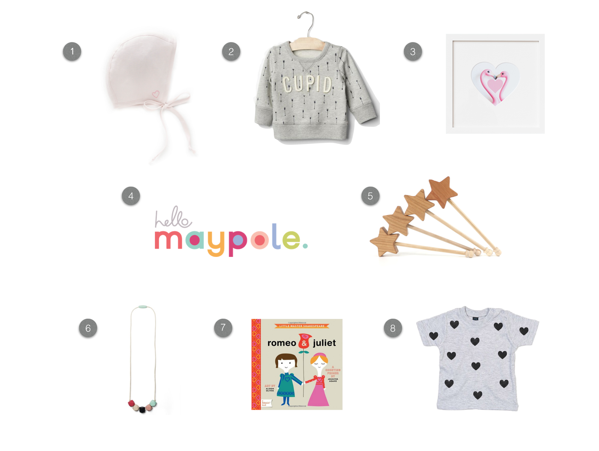 1.  Briar Handmade Pink Heart bonnet  2.  Baby Gap Cupid sweatshirt  3.  Framebridge Heartstagram  4.  Hello Maypole XO felt balls  5.  Bannor Toys wooden star wand  6.  Mama and Little teething necklace  7.  BabyLit Romeo & Juliet  8.  Hola Pequeño heart shirt