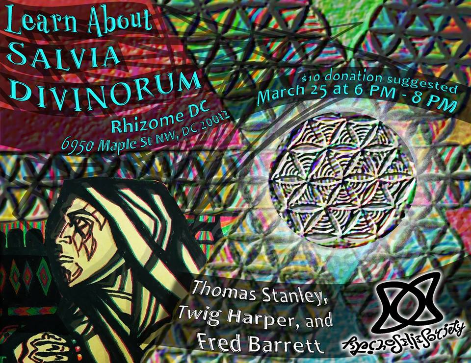 Sunday March 25th, 2018 6PM   $10 suggested donation  Come learn about Salvia divinorum!  Join us for a discussion with Salvia experts at  Rhizome DC .  Special guests include: • Dr. Thomas Stanley  • Twig Harper  • Dr. Fred Barrett (of Johns Hopkins University)  Thomas and Twig will share their knowledge on Salvia, and Fred will discuss Johns Hopkins' upcoming study on Salvinorin A. This will be followed by a Q&A with the audience.  $10 donation suggested (no one turned away for lack of funds)