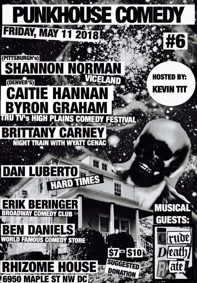 Friday May 11th     7PM              $7-$10 Suggested Donation   COMEDIANS:    Shannon Norman        Caitie Hannan      Byron Graham      Brittany Carney       Dan Luberto       Erik Beringer        Ben Daniels      MUSIC FROM:   Crude Death Rate