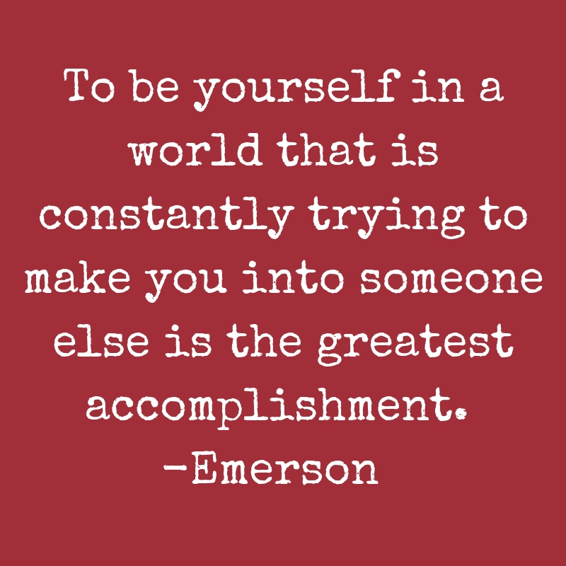 To be yourself in a world that is constantly trying to make you into someone else is the greatest accomplishment. Emerson.jpg