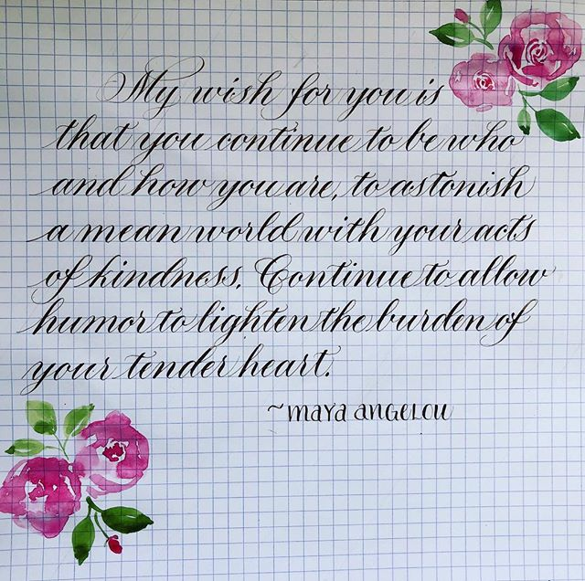 """""""My wish for you is that you continue to be who and how you are, to astonish a mean world with your acts of kindness. Continue to allow humor to lighten the burden of your tender heart"""" ~Maya Angelou #watercolor #calligraphypractice #flourishforum #mayaangelou #kindnessquotes #pointedpencalligraphy"""