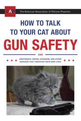 How to Talk to Your Cat About Gun Safety: And Abstinence, Drugs, Satanism, and Other Dangers That Threaten Their Nine Lives .jpg