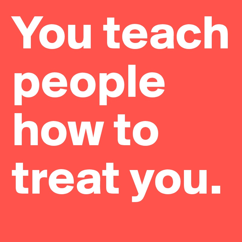 You-teach-people-how-to-treat-you.jpg
