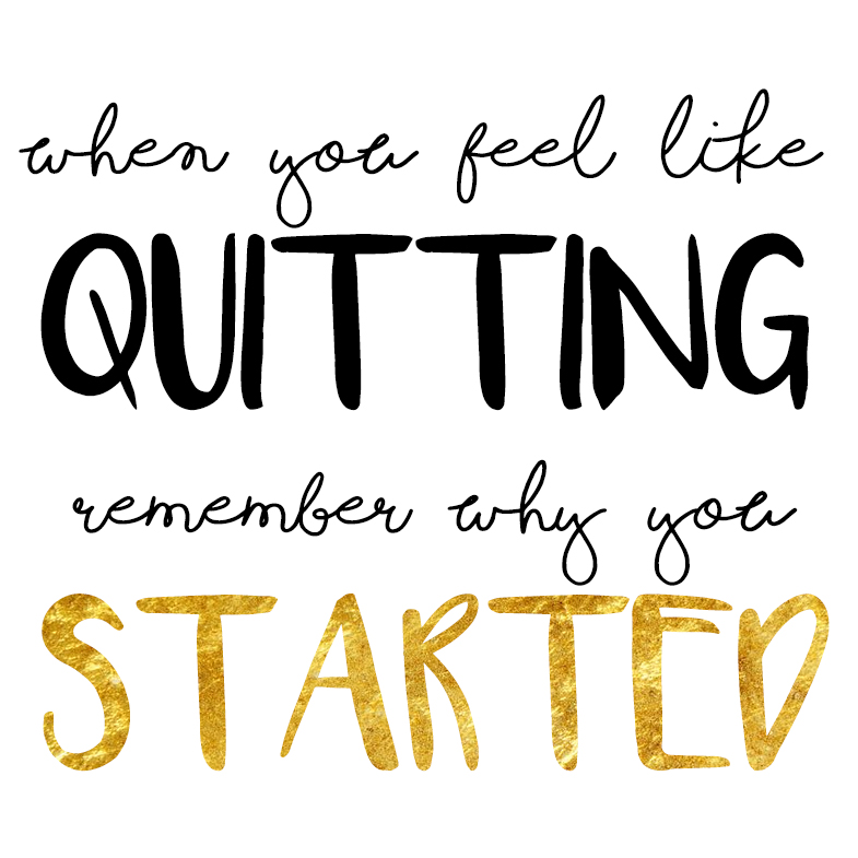When you feel like quitting, remember why you started