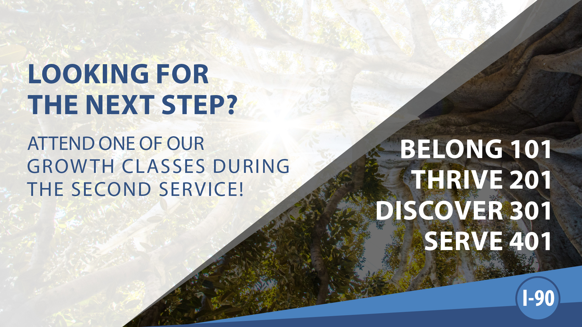 Looking for the next step here at I-90? Attend one of our Growth Classes during the second service of every week located in our Youth Space!