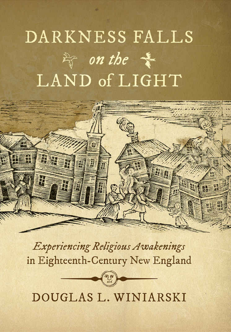 Darkness Falls on the Land of Light: Experiencing Religious Awakenings in Eighteenth-Century New England  by Douglas L. Winiarski  (Omohundro Institute of Early American History and Culture and the University of North Carolina Press)    READ MORE