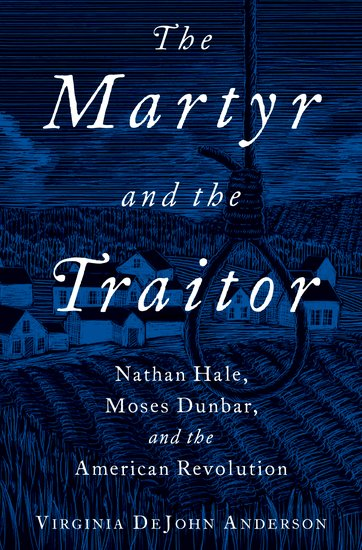 The Martyr and the Traitor: Nathan Hale, Moses Dunbar, and the American Revolution    by Virginia DeJohn Anderson  (Oxford University Press)    READ MORE