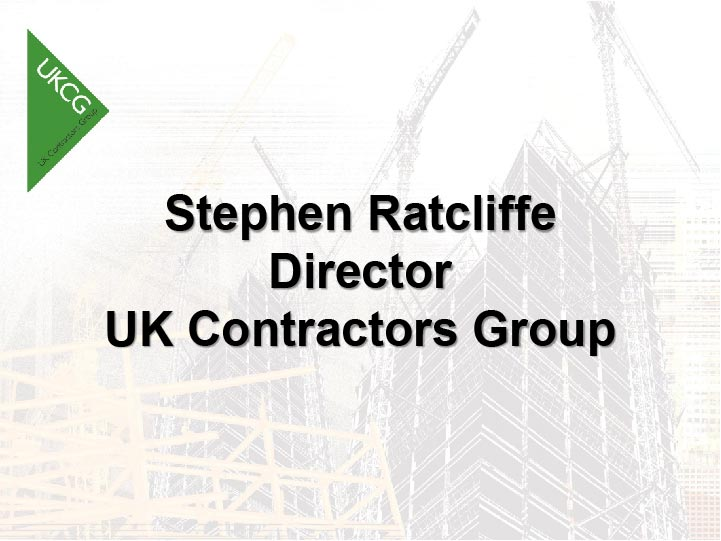 Please click   here   to download   presentation by   Stephen Ratcliffe: UK Contractors Group
