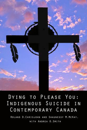 Dying to Please You: Indigenous Suicide in Contemporary Canada   by Ronald D. Chrisjohn and Shaunessy M. McKay
