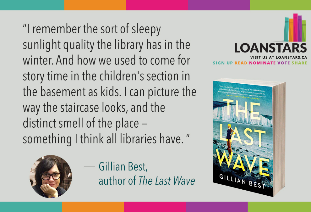 """""""I remember the sort of sleepy sunlight quality the library has in the winter. And how we used to come for story time in the children's section in the basement as kids. I can picture the way the staircase looks, and the distinct smell of the place — something I think all libraries have.""""  — Gillian Best, author of  The Last Wave"""