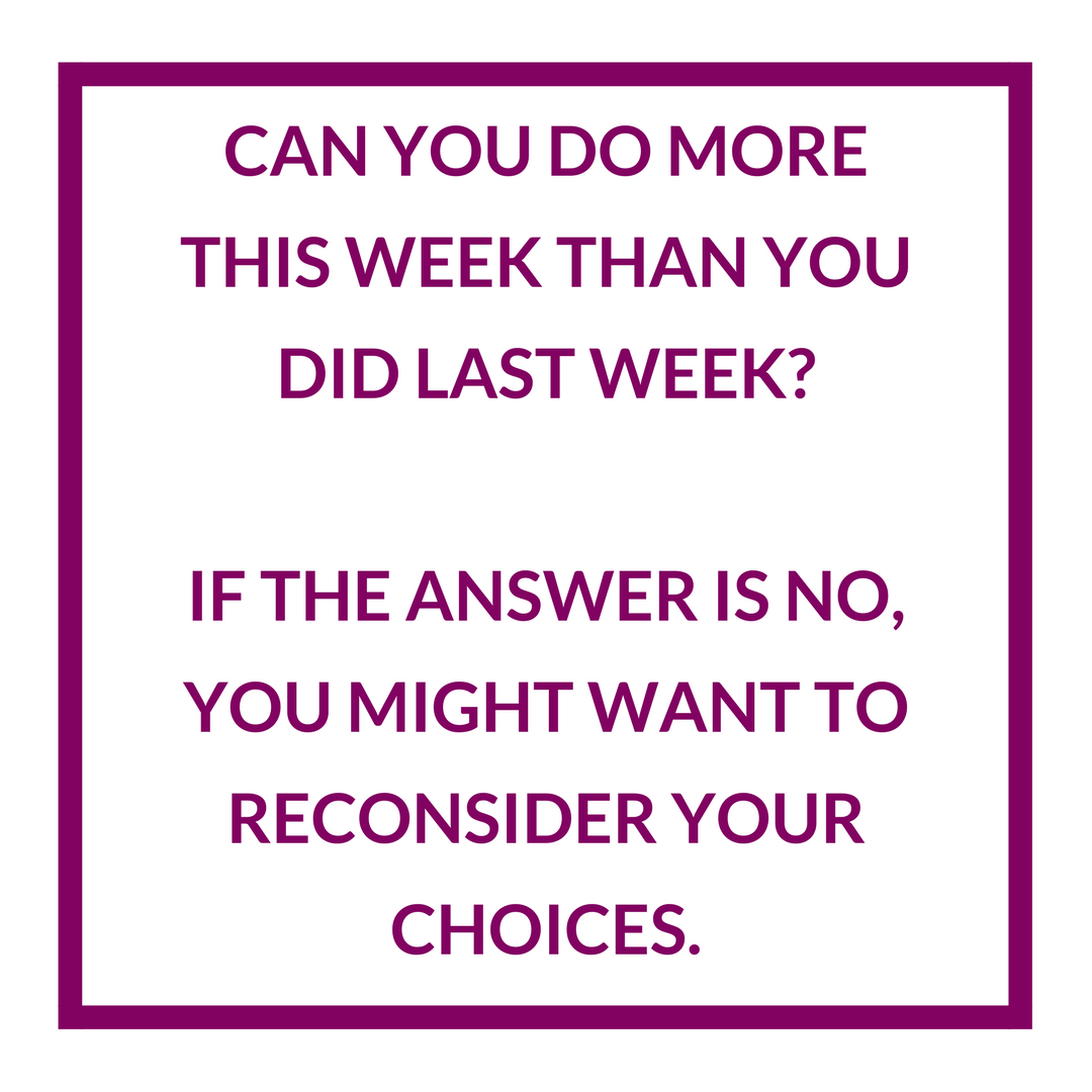 can you do more this week than you did last week
