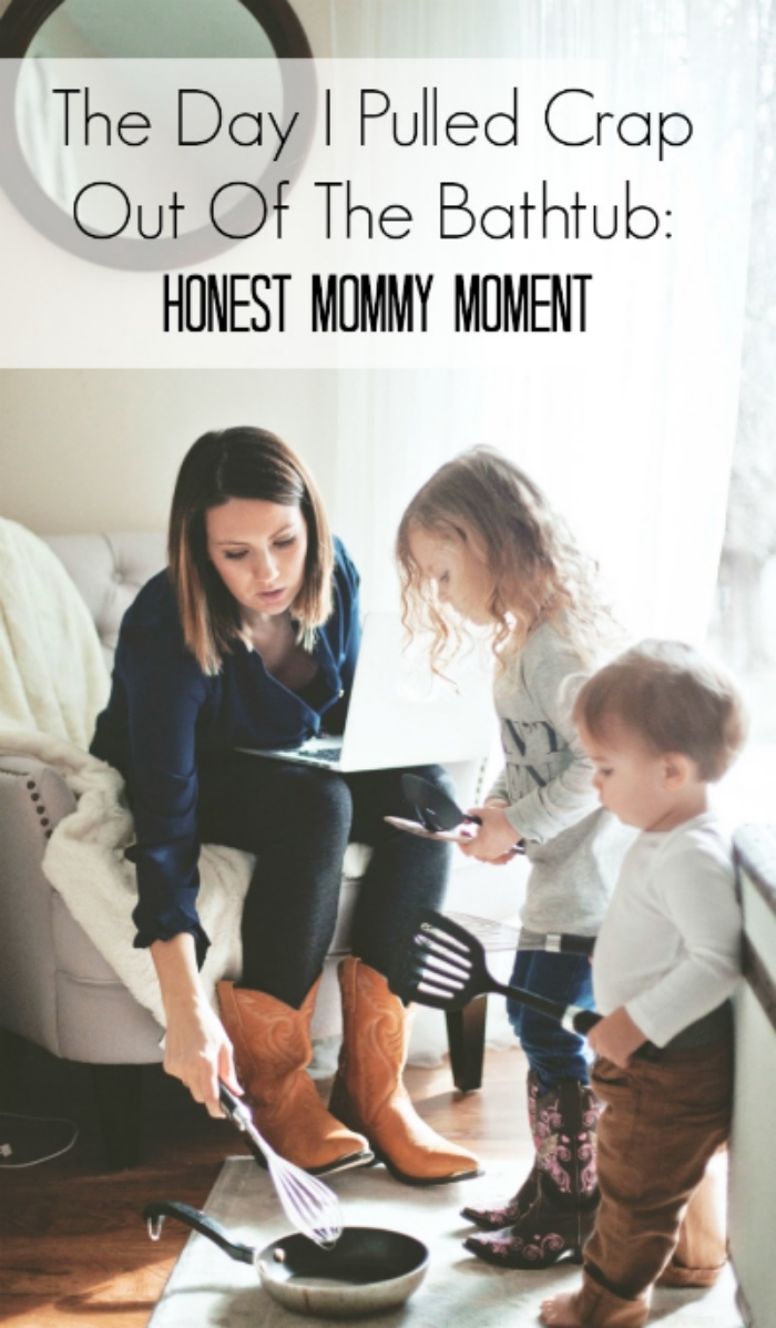The Day I Pulled Crap Out Of The Bathtub: Honest Mommy Moment