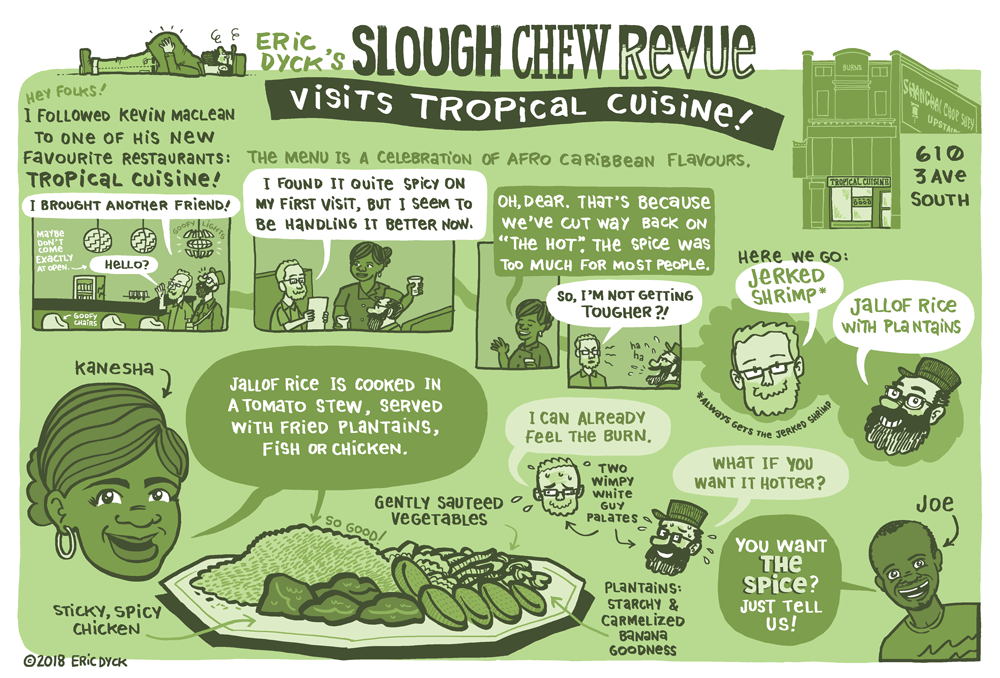You can learn more about Tropical Cuisine  HERE .  You can support more Lethbridge comics at my  PATREON !  Thanks, everyone!     In collaboration with  Lethbridge Living magazine , I will be doing restaurant/cafe feature comics.  These aren't restaurant reviews, necessarily...I'm not really interested in spending hours drawing a food experience that I didn't enjoy!  But these are not requested by the restaurants, and I am not compensated by these establishments.  I know this is a bit of a strange set-up, but I like it for a few reasons:  1. I have the freedom to choose where I want to go.    2. I'm going to be featuring restaurants that I think are special, and venues that fit my own biased and flawed view of what an independent local company is.  3. I am free to focus on restaurants that I think have the potential for being a real gem in this city, but are at risk of an early demise because their size, family-run business model or various other Lethbridge-y factors (racism, there I said it).    Needless to say, these are NOT the sort of restaurants many publishers would advocate for, as they are the LEAST likely to have an operating budget that would allow them to spend advertising dollars to said publication.  This is why we should be very appreciative of Lethbridge Living, and its new editor, Dana Inkster, for her willingness to take a community-minded risk in allowing me this kind of freedom!  If you see Dana, say thank you!