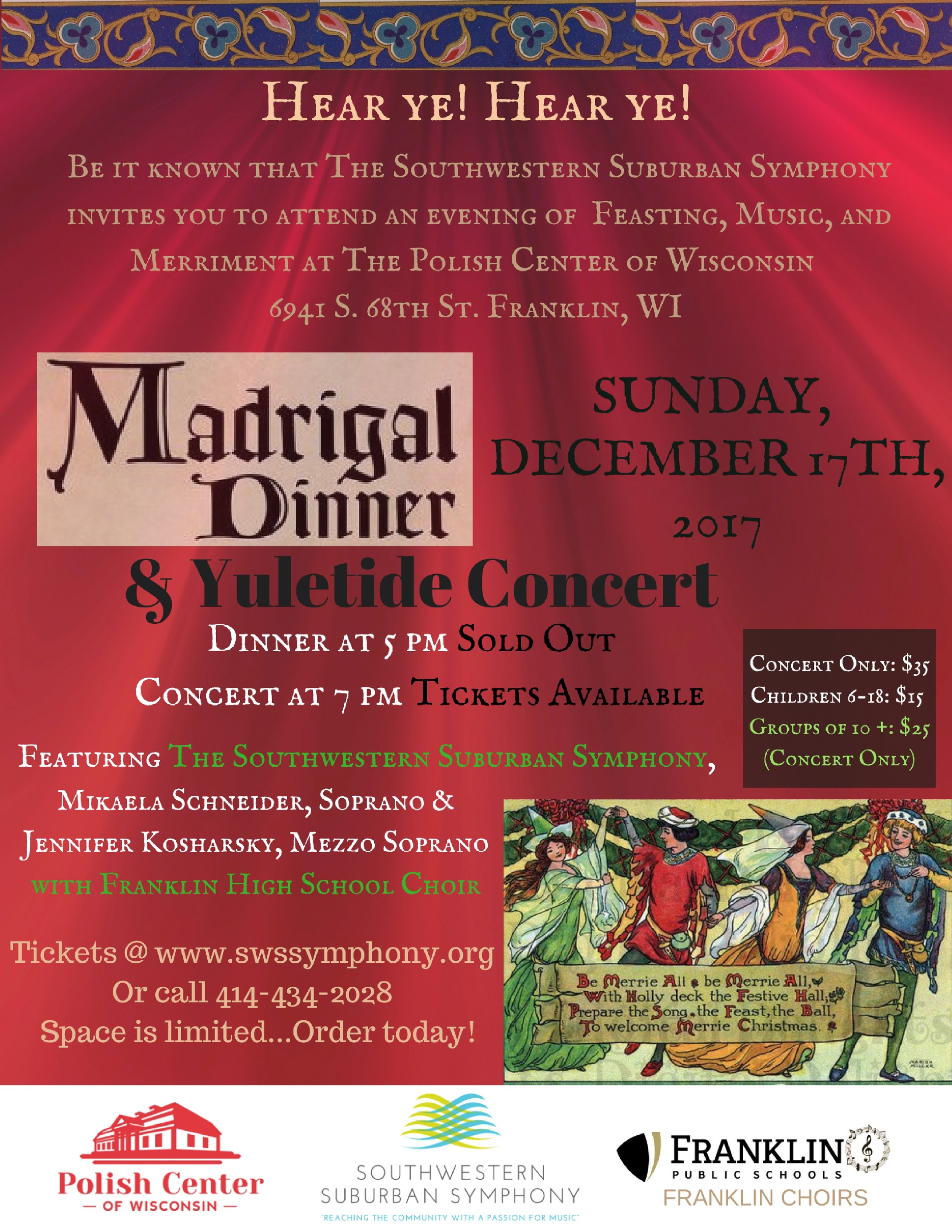 Thank you to all who shared the merriment with us at our first Madrigal Dinner and Yuletide Concert! It was a great success and we hope to see you next year! - Information and Ticket ReservationD̶I̶N̶N̶E̶R̶ ̶a̶t̶ ̶5̶:̶0̶0̶P̶M̶ ̶ | CONCERT at 7:00PMD̶I̶N̶N̶E̶R̶ ̶&̶ ̶C̶O̶N̶C̶E̶R̶T̶:̶ ̶$̶60 ̶C̶H̶I̶L̶D̶R̶E̶N̶ ̶6̶-̶1̶8̶:̶ ̶$̶3̶5̶CONCERT ONLY: $35, CHILDREN 6-18: $15, UNDER 6: FREEReserve your tickets through our online box office, www.swssymphony.org. You may also call 414-434-2028.Group Rates for 10+ Available by calling.madrigal dinner menuSunday, December 17th, 2017. Dinner is at 5PM and the Concert is at 7PMMenu Choices:Tendre Rybb de Beouf with Sauce de Madyra OR Breast of Roast Fowl with Sauce ApricotteServed with accoutrement of Letuse Sallade with Berries of Cran, Feta Fromage and Pykans, Stryng Bynnes Almondyne, Candyed Carrot and Twyce Roasted BotataChristmesse Puddyng and Spyked (or Unspyked) Wassail CoppesCashe Bar Open to cheer the Masses throughout the EveningChildren's Menu:Roast Fowl Tendres, Pommes Frites*, Vegetable and Christmesse Puddyng * French Fries