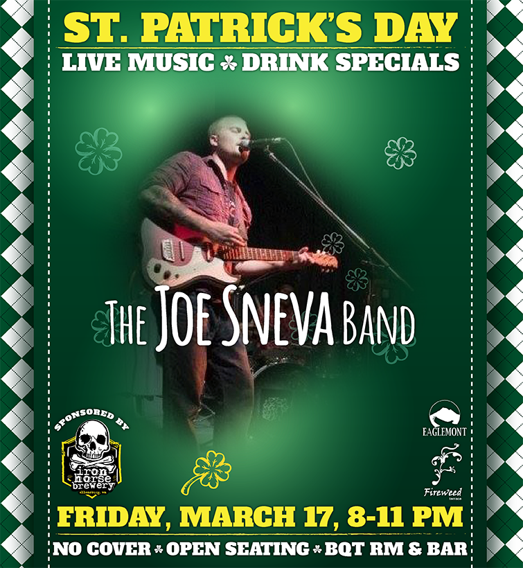 Join us for St. Patrick's Day with green beers, food & drink specials, and The Joe Sneva Band! Also featuring beers from the Iron Horse Brewery of Ellensburg, Washington.