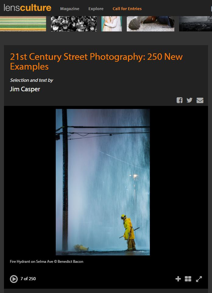 "Excerpt from the online article, The Possibilities of Street Photography, by Jim Casper, editor-in-chief of LensCulture.     ""At LensCulture, we love  all  kinds of photography, but we have a special appreciation for street photography. When we launched our first international street photography awards in 2015, we had a slight apprehension that nothing would feel fresh or new—we feared that street photography in the 21st century might have a sense of  déjà vu . However, we were delighted to discover that street photography is actually alive and thriving all over the world, and that there is  lots  out there to appreciate and celebrate.  Our international jury selected the official winners and finalists for the competition—a truly remarkable group of photographs that you should also see  in their entirety . But, as a member of the jury and as editor-in-chief of LensCulture, I was thrilled to discover many more excellent examples of contemporary street photography and I want to share these 250 additional street photographs with you as sources of inspiration, information and delight.  As well, I wanted to acknowledge the great accomplishments of all these photographers whose work was highly rated by the jury but by nature of the democratic vote, did not make it to the top of the top in the jury's ratings."""