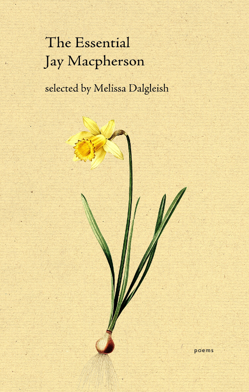 The Essential Jay Macpherson    Poems by Jay Macpherson selected and introduced by Melissa Dalgleish. With a critical biography, bibliography, and a number of lost or unpublished poems.   Volume 15 in the Essential Poets Series by The Porcupine's Quill Press.