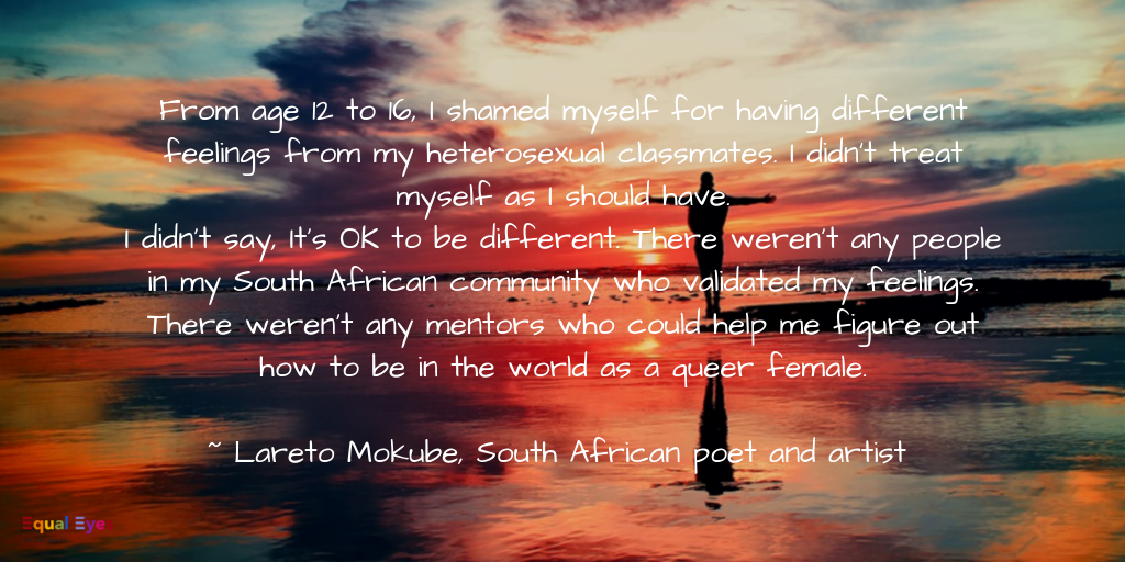From age 12 to 16, I shamed myself for having different feelings from my heterosexual classmates. I didn't treat myself as I should have. I didn't say, It's OK to be different. There weren't any people in my South African community who validated my feelings. There weren't any mentors who could help me figure out how to be in the world as a queer female.   ~ Lareto Mokube, South African poet and artist, currently seeking asylum in the US